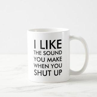 I like the sound you make when you shut up coffee mug