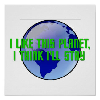 I Like This Planet I Think I ll Stay Posters