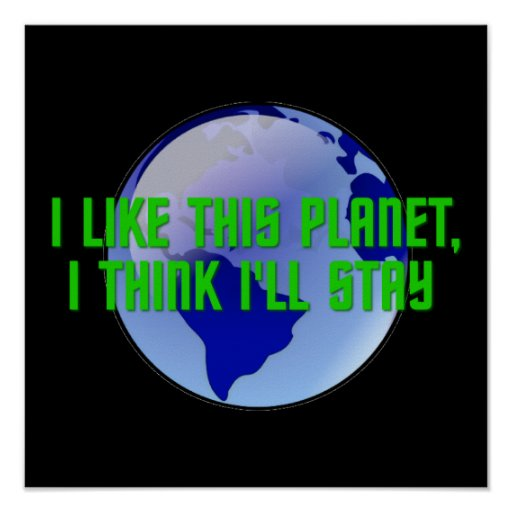 I Like This Planet, I Think I'll Stay Print