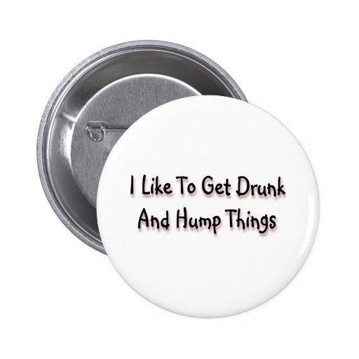 I Like To Get Drunk And Hump Things Buttons