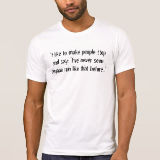 """I like to make people stop and say, ""I've neve... T-Shirt"