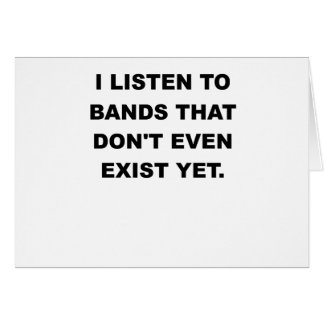 I LISTEN TO BANDS THAT DONT EVEN EXIST YET.png Greeting Card