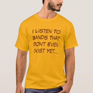I listen to bands that don't even exist yet T-Shirt