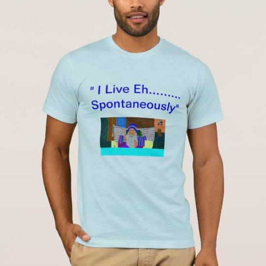 """""""I Live Eh..... Spontaneously"""" T-Shirt"""
