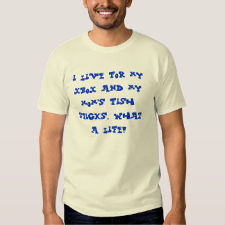 i live for my xbox and my mom's fish sticks. wh... shirt