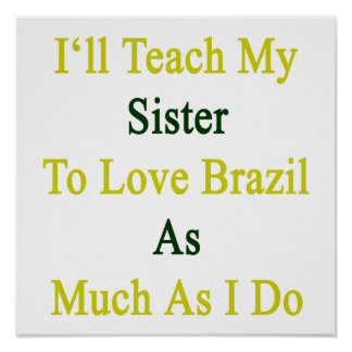 I ll Teach My Sister To Love Brazil As Much As I D Poster