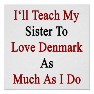 I ll Teach My Sister To Love Denmark As Much As I Poster