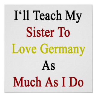I ll Teach My Sister To Love Germany As Much As I Posters