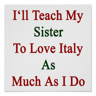 I ll Teach My Sister To Love Italy As Much As I Do Poster