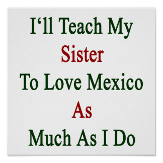 I ll Teach My Sister To Love Mexico As Much As I D Posters