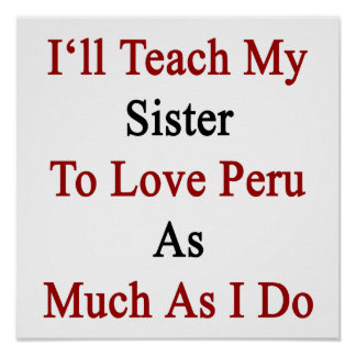 I ll Teach My Sister To Love Peru As Much As I Do Poster