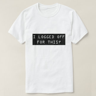 I Logged Off For This? Funny Nerd Men's T Shirt