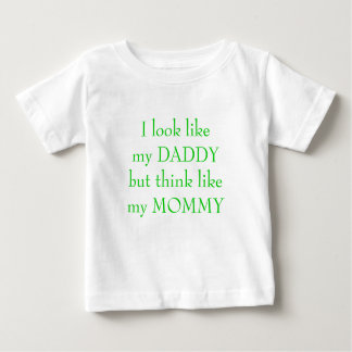 I look like my DADDYbut think like my MOMMY Baby T-Shirt