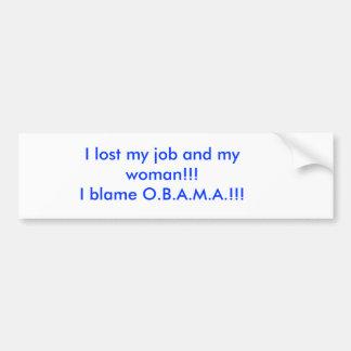 I lost my job and my woman!!!I blame O.B.A.M.A.!!! Bumper Sticker