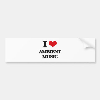 I Love AMBIENT MUSIC Bumper Stickers