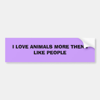 I LOVE ANIMALS MORE THEN I LIKE PEOPLE BUMPER STICKER