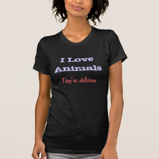 I Love Animals They re delicious Tshirt
