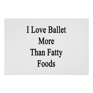 I Love Ballet More Than Fatty Foods Poster