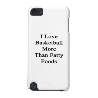 I Love Basketball More Than Fatty Foods iPod Touch 5G Covers