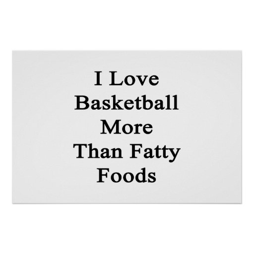 I Love Basketball More Than Fatty Foods Posters