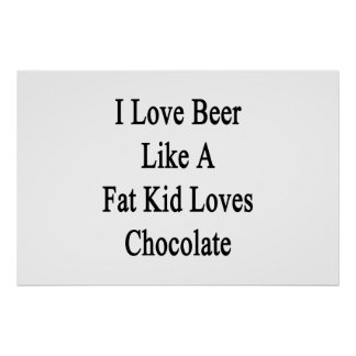 I Love Beer Like A Fat Kid Loves Chocolate Poster
