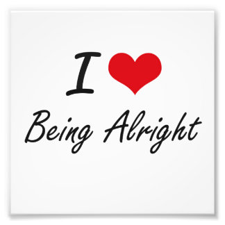 I Love Being Alright Artistic Design Photo Print
