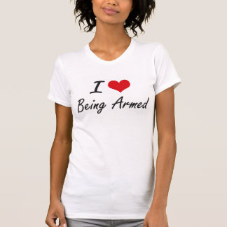 I Love Being Armed Artistic Design T-shirt