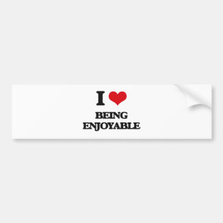 I love Being Enjoyable Bumper Stickers