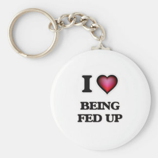 I Love Being Fed Up Keychain