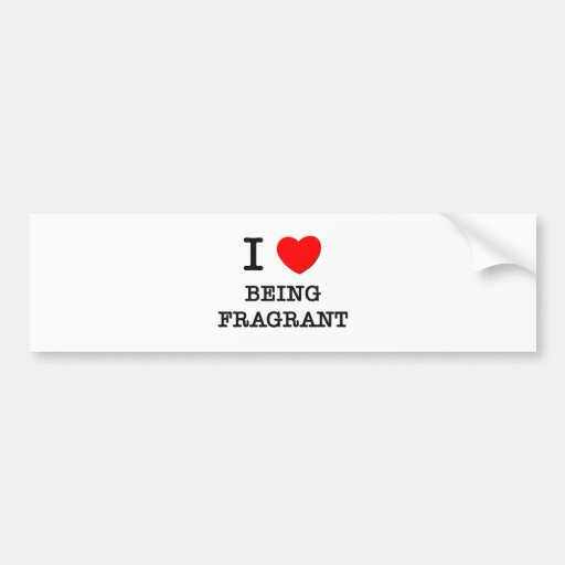 I Love Being Fragrant Bumper Sticker