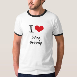 I Love Being Greedy T-Shirt