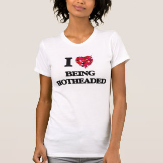 I Love Being Hotheaded Tshirts