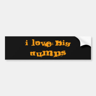 I LOVE BIG DUMPS BUMPER STICKER