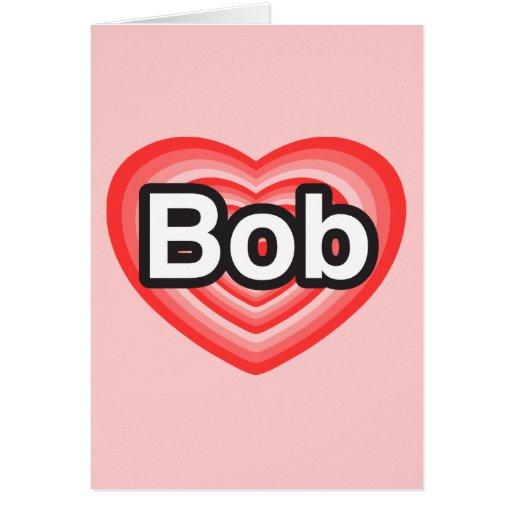 I love Bob. I love you Bob. Heart Greeting Card