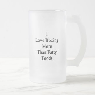 I Love Boxing More Than Fatty Foods. Mugs