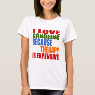 I Love Canoeing Because Therapy Is Expensive T-Shirt
