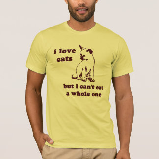 I love cats but I can't eat a whole one T-Shirt