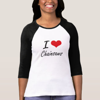 I love Chainsaws Artistic Design T-Shirt