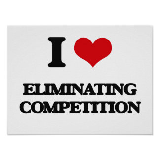 I love ELIMINATING COMPETITION Print