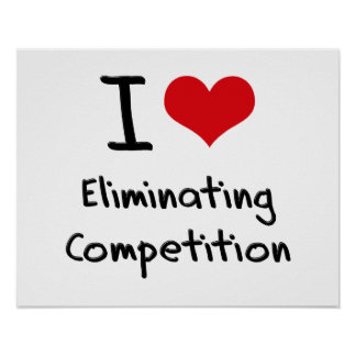 I love Eliminating Competition Posters