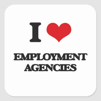 I love EMPLOYMENT AGENCIES Square Stickers