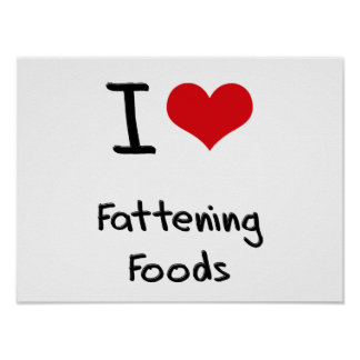 I Love Fattening Foods Posters