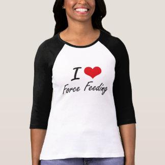 I love Force Feeding T-Shirt