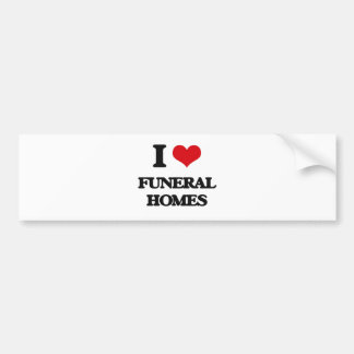 I love Funeral Homes Bumper Stickers