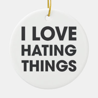 I Love Hating Things Round Ceramic Ornament