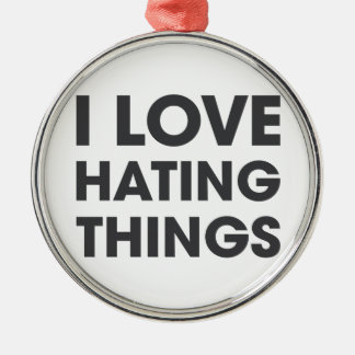 I Love Hating Things Silver-Colored Round Ornament