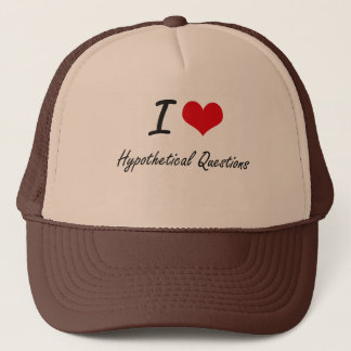 I love Hypothetical Questions Trucker Hat