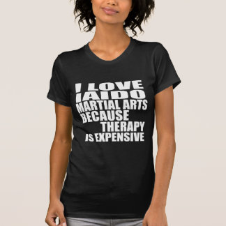 I LOVE IAIDO MARTIAL ARTS BECAUSE THERAPY IS EXPEN T-Shirt