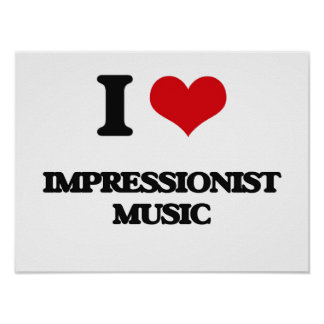 I Love IMPRESSIONIST MUSIC Posters