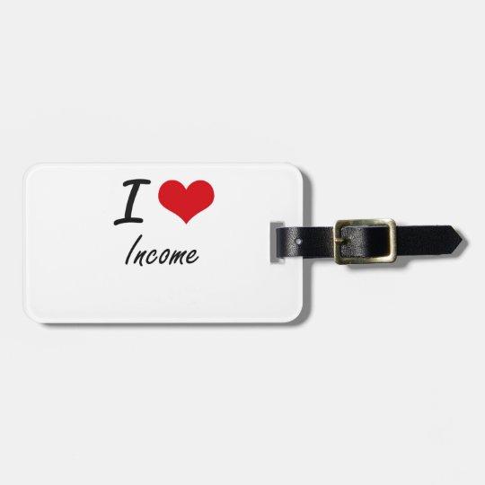 I Love Income Luggage Tag